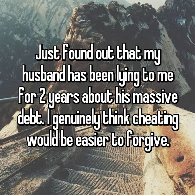 Just found out that my husband has been lying to me for 2 years about his massive debt. I genuinely think cheating would be easier to forgive.