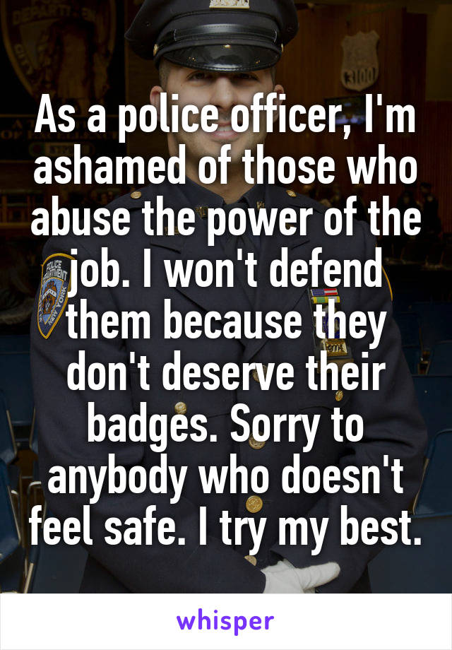 As a police officer, I'm ashamed of those who abuse the power of the job. I won't defend them because they don't deserve their badges. Sorry to anybody who doesn't feel safe. I try my best.