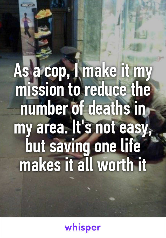 As a cop, I make it my mission to reduce the number of deaths in my area. It's not easy, but saving one life makes it all worth it