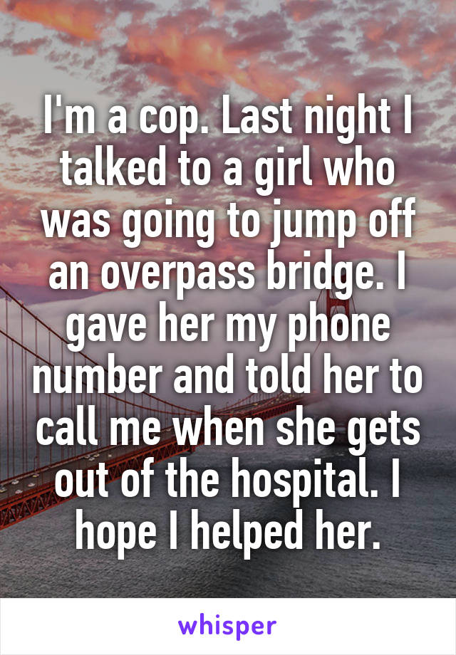 I'm a cop. Last night I talked to a girl who was going to jump off an overpass bridge. I gave her my phone number and told her to call me when she gets out of the hospital. I hope I helped her.