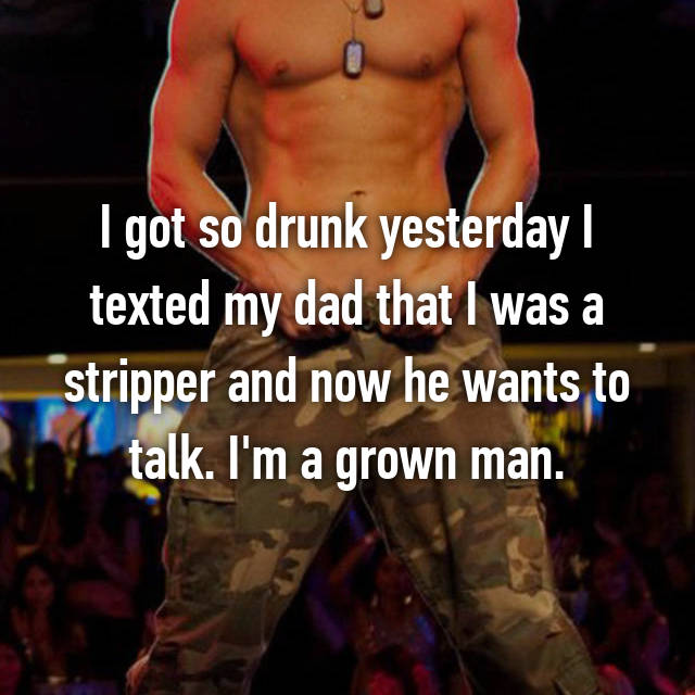 I got so drunk yesterday I texted my dad that I was a stripper and now he wants to talk. I'm a grown man.