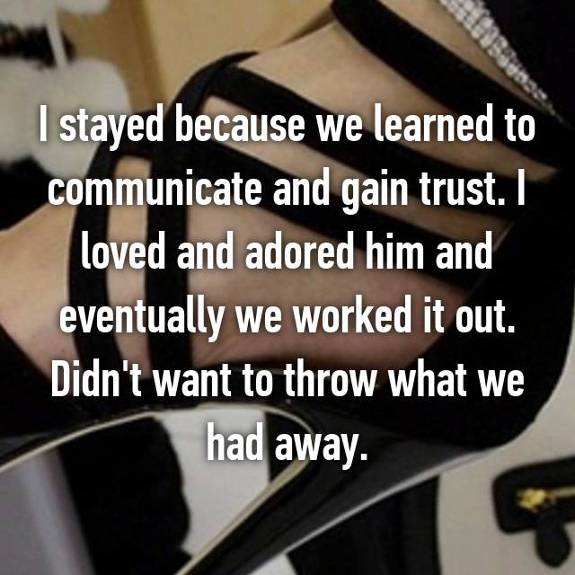 I stayed because we learned to communicate and gain trust. I loved and adored him and eventually we worked it out. Didn't want to throw what we had away.