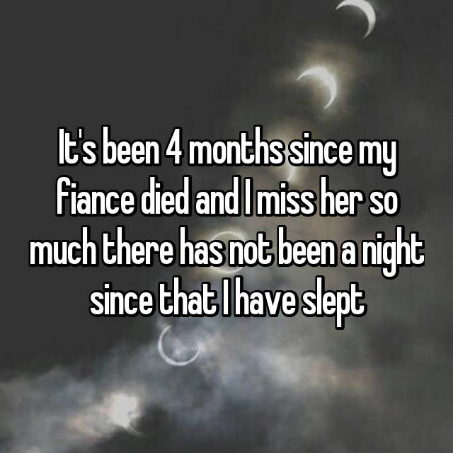 It's been 4 months since my fiance died and I miss her so much there has not been a night since that I have slept