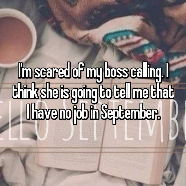 I'm scared of my boss calling. I think she is going to tell me that I have no job in September.