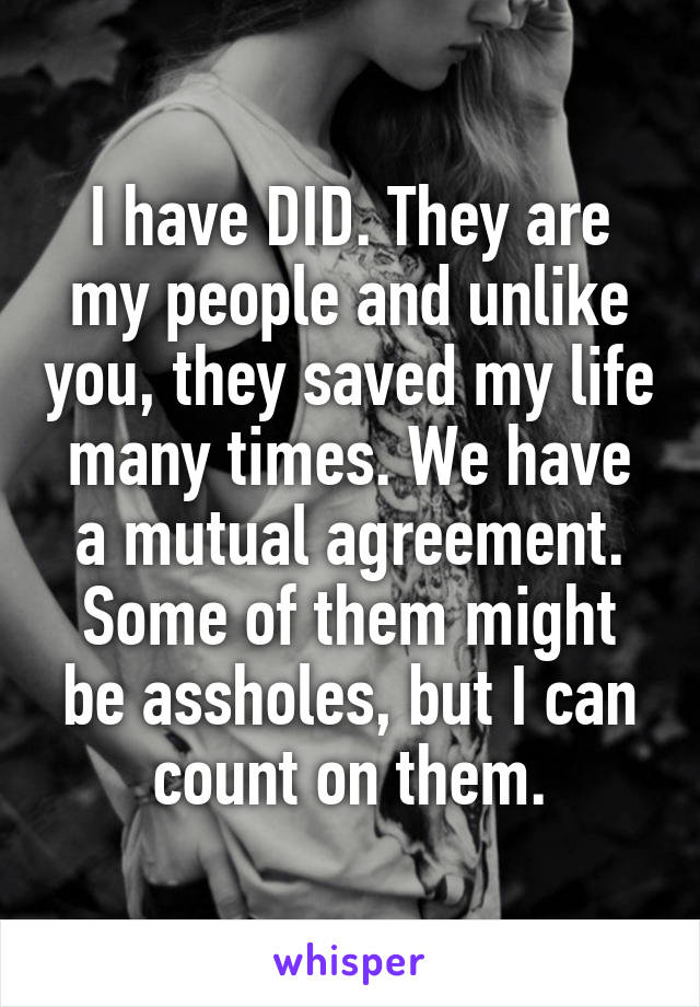 I have DID. They are my people and unlike you, they saved my life many times. We have a mutual agreement. Some of them might be assholes, but I can count on them.