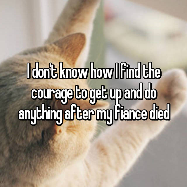 I don't know how I find the courage to get up and do anything after my fiance died
