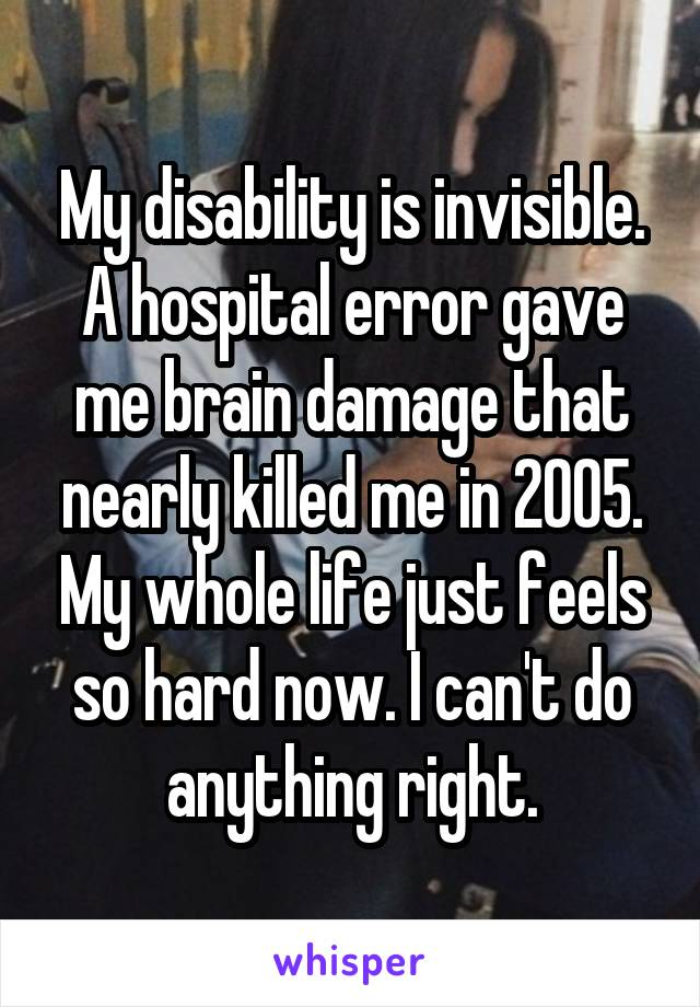 My disability is invisible. A hospital error gave me brain damage that nearly killed me in 2005. My whole life just feels so hard now. I can't do anything right.