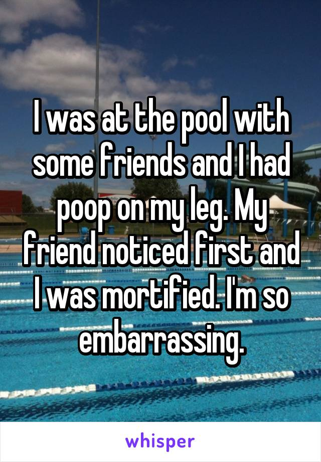 I was at the pool with some friends and I had poop on my leg. My friend noticed first and I was mortified. I'm so embarrassing.