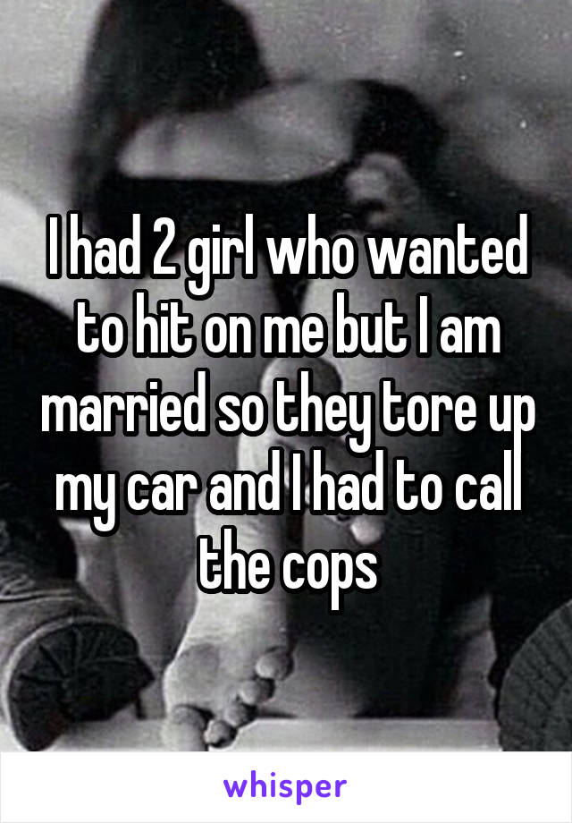 I had 2 girl who wanted to hit on me but I am married so they tore up my car and I had to call the cops
