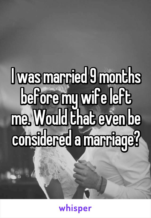 I was married 9 months before my wife left me. Would that even be considered a marriage?