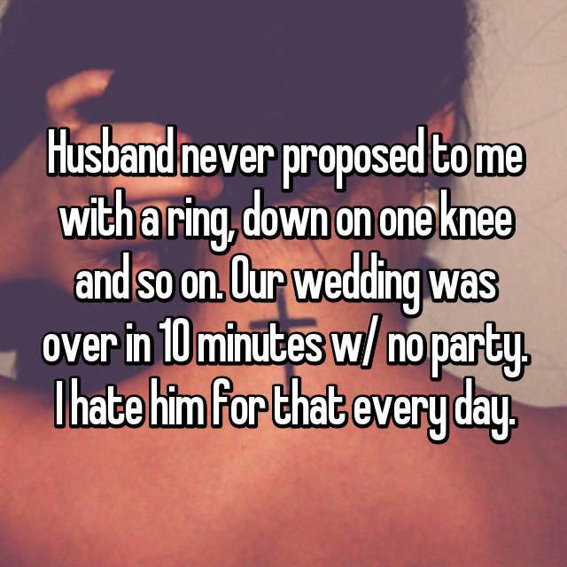 Husband never proposed to me with a ring, down on one knee and so on. Our wedding was over in 10 minutes w/ no party. I hate him for that every day.