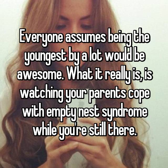Everyone assumes being the youngest by a lot would be awesome. What it really is, is watching your parents cope with empty nest syndrome while you're still there.