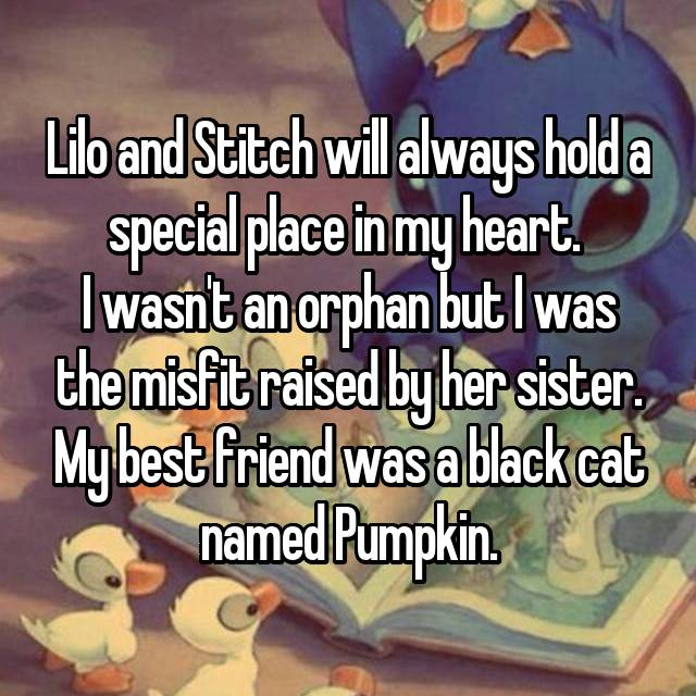 Lilo and Stitch will always hold a special place in my heart.  I wasn't an orphan but I was the misfit raised by her sister. My best friend was a black cat named Pumpkin.