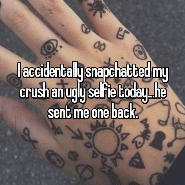 I accidentally snapchatted my crush an ugly selfie today...he sent me one back.