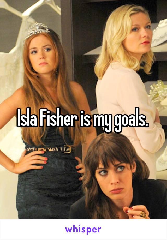 Isla Fisher is my goals.