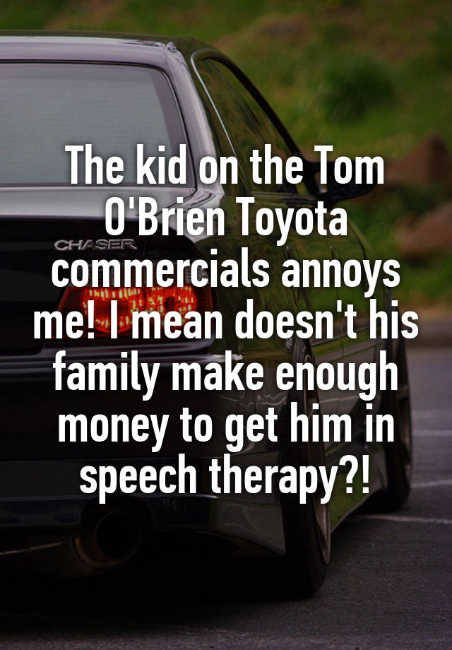 O Brien Toyota >> The Kid On The Tom O Brien Toyota Commercials Annoys Me I