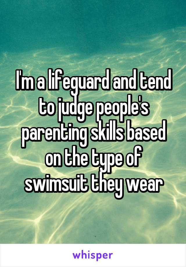 I'm a lifeguard and tend to judge people's parenting skills based on the type of swimsuit they wear