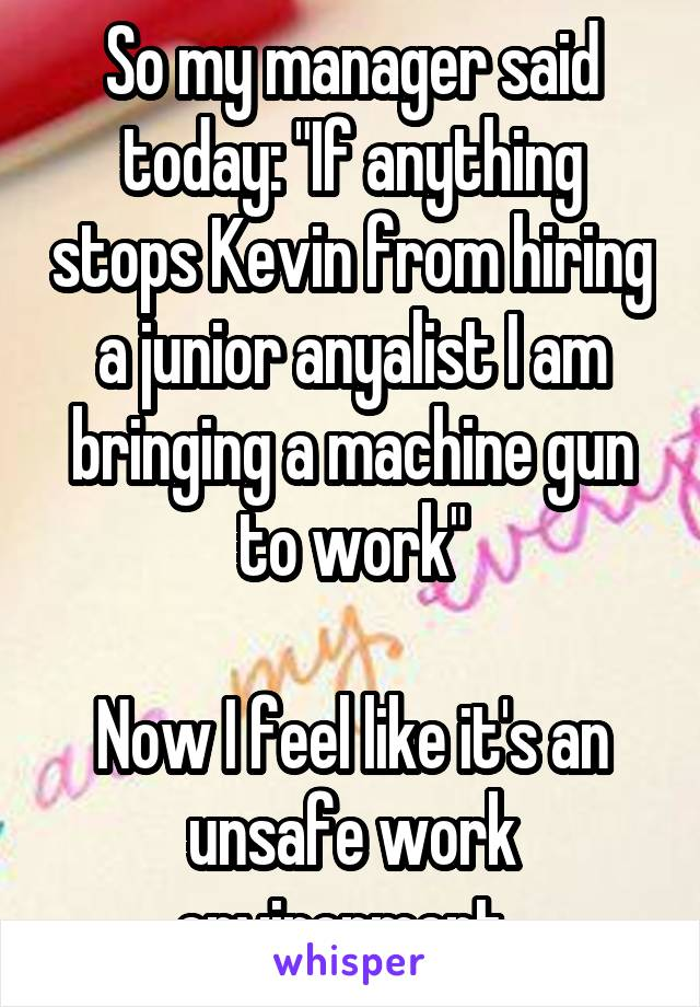 "So my manager said today: ""If anything stops Kevin from hiring a junior anyalist I am bringing a machine gun to work""  Now I feel like it's an unsafe work environment."