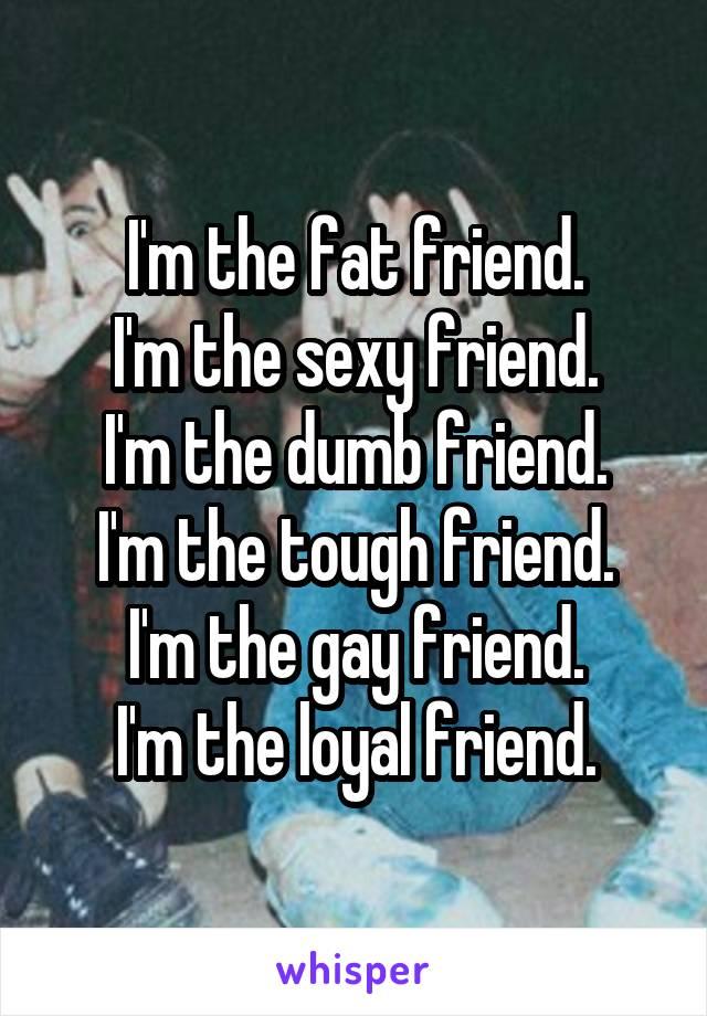 I'm the fat friend. I'm the sexy friend. I'm the dumb friend. I'm the tough friend. I'm the gay friend. I'm the loyal friend.