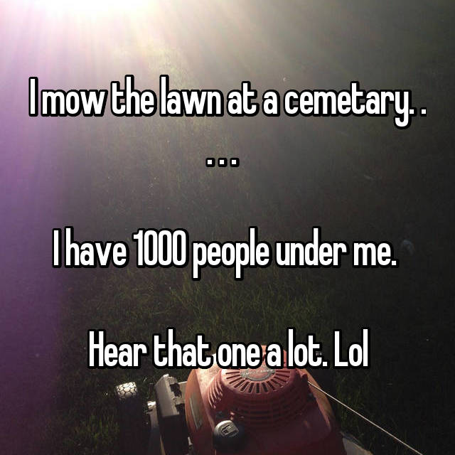 I mow the lawn at a cemetary. . . . .    I have 1000 people under me.   Hear that one a lot. Lol