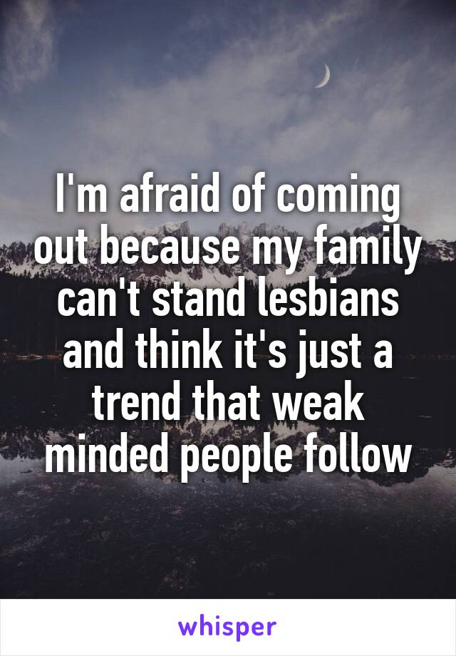 I'm afraid of coming out because my family can't stand lesbians and think it's just a trend that weak minded people follow