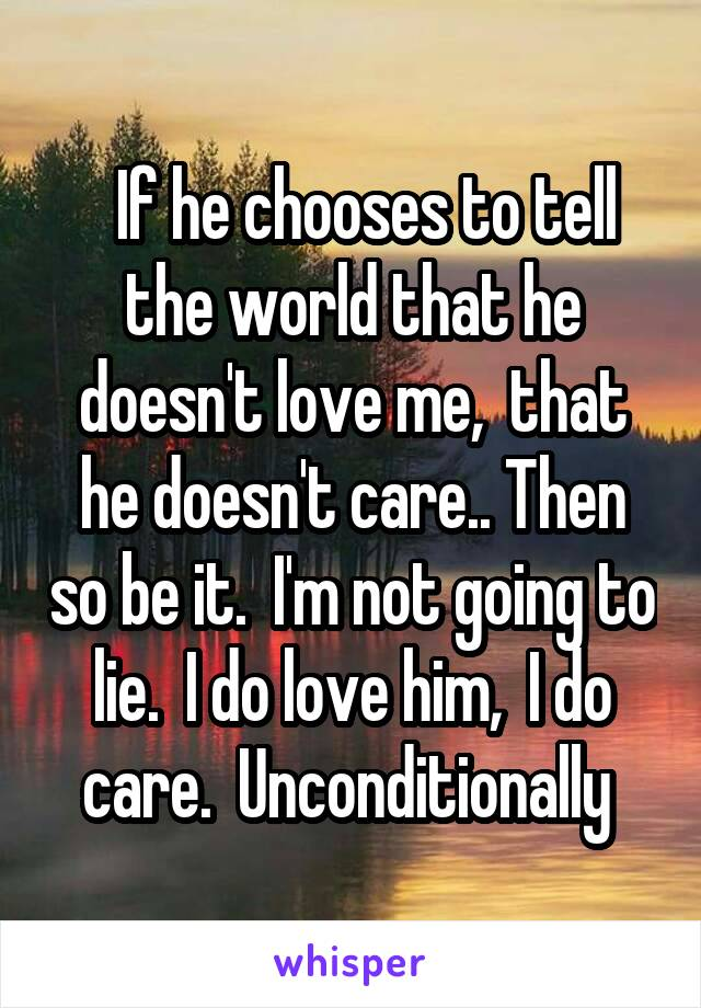 If he chooses to tell the world that he doesn't love me,  that he doesn't care.. Then so be it.  I'm not going to lie.  I do love him,  I do care.  Unconditionally
