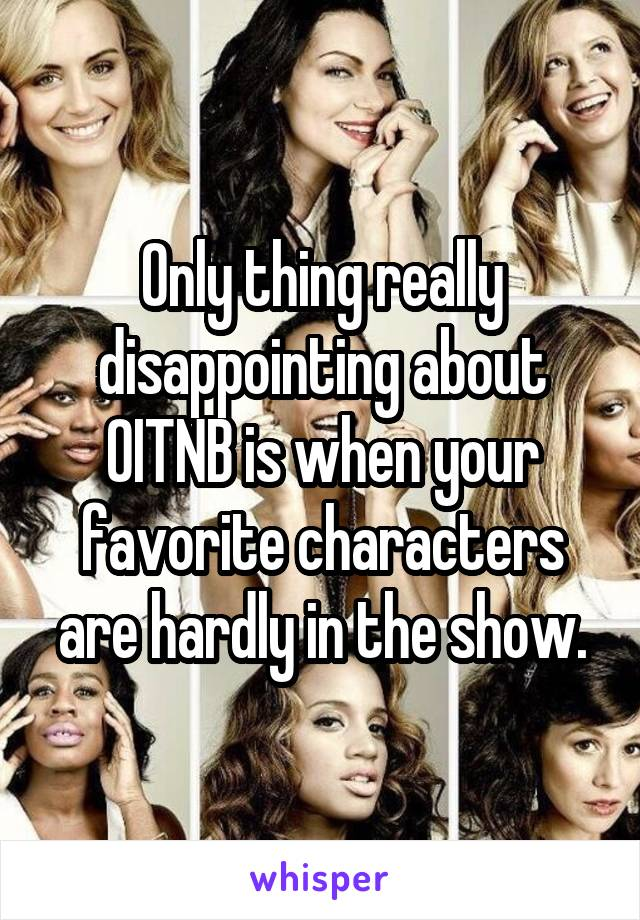 Only thing really disappointing about OITNB is when your favorite characters are hardly in the show.