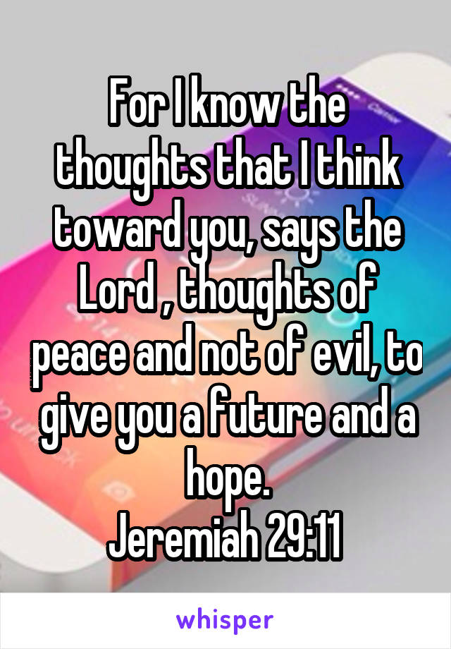 For I know the thoughts that I think toward you, says the Lord , thoughts of peace and not of evil, to give you a future and a hope. Jeremiah 29:11