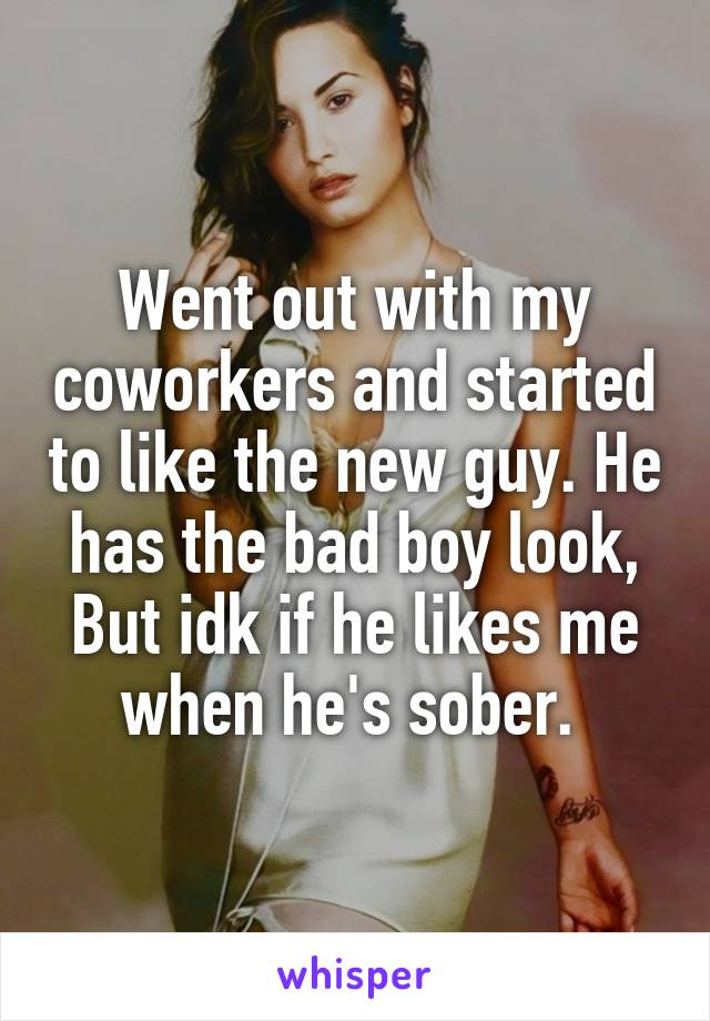 Went out with my coworkers and started to like the new guy. He has the bad boy look, But idk if he likes me when he's sober.