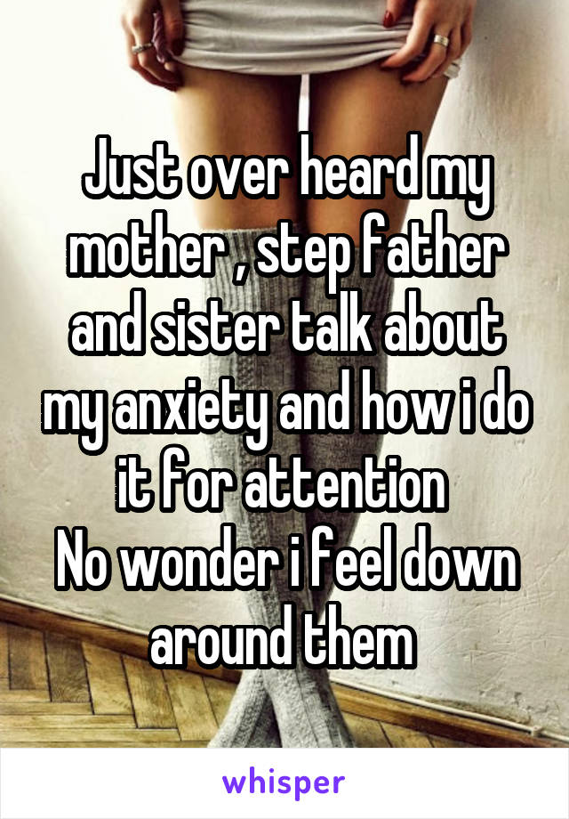 Just over heard my mother , step father and sister talk about my anxiety and how i do it for attention  No wonder i feel down around them