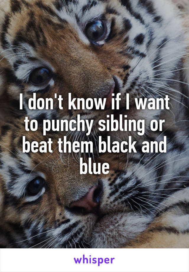I don't know if I want to punchy sibling or beat them black and blue