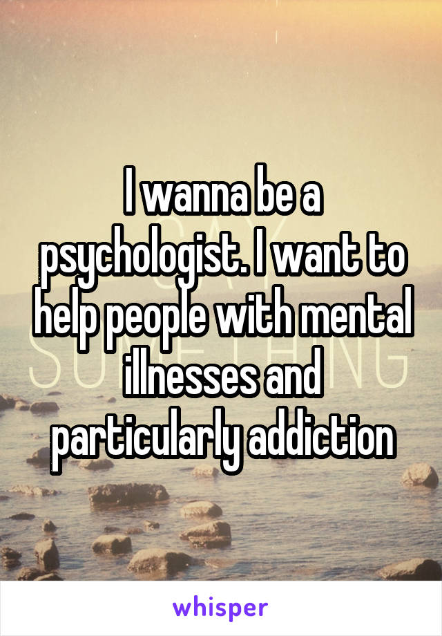 I wanna be a psychologist. I want to help people with mental illnesses and particularly addiction