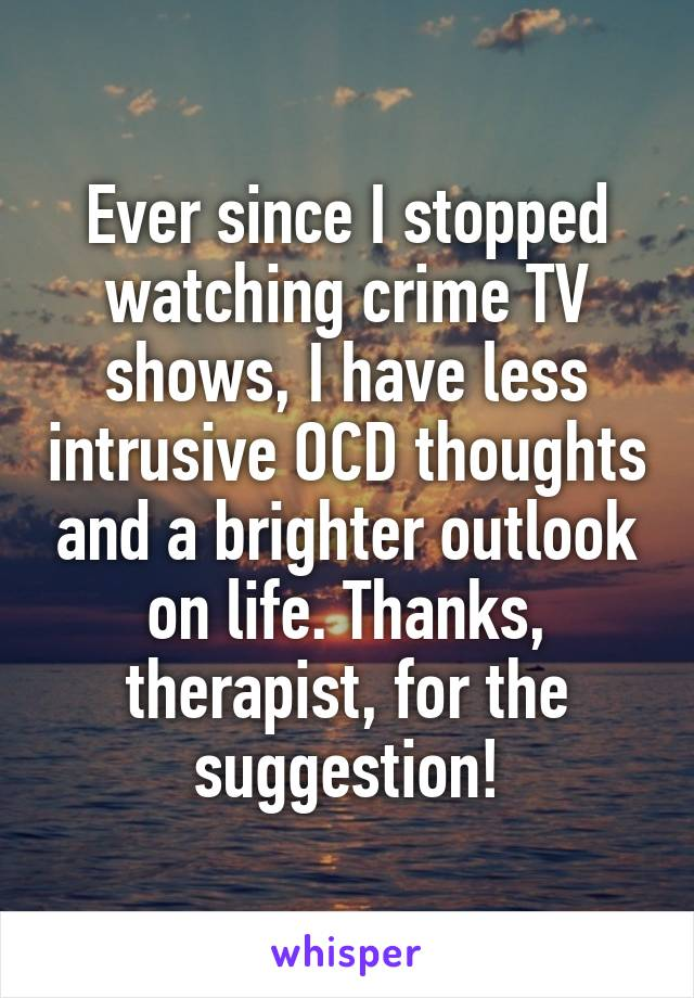Ever since I stopped watching crime TV shows, I have less intrusive OCD thoughts and a brighter outlook on life. Thanks, therapist, for the suggestion!