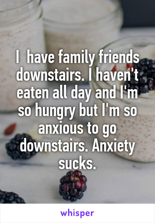 I  have family friends downstairs. I haven't eaten all day and I'm so hungry but I'm so anxious to go downstairs. Anxiety sucks.