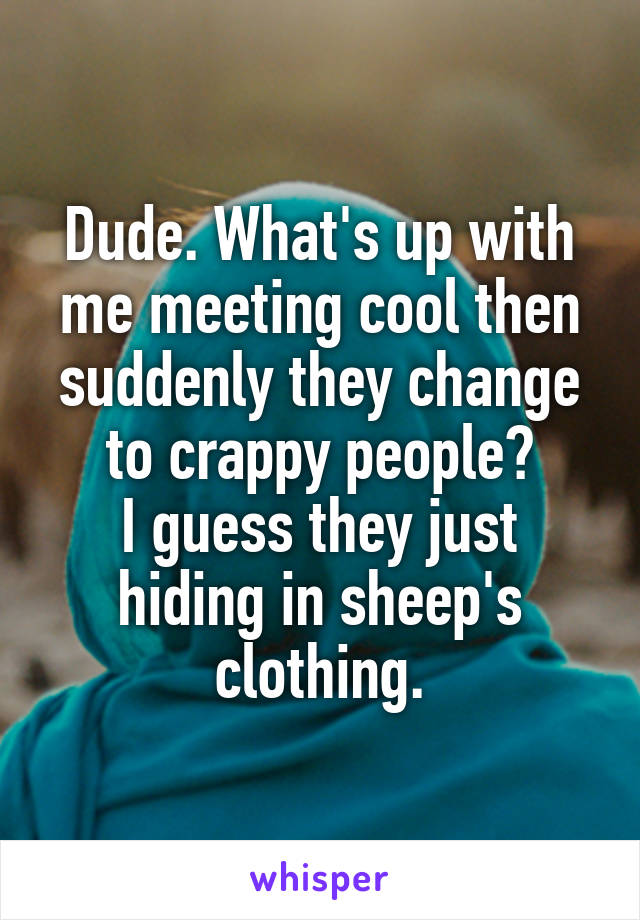 Dude. What's up with me meeting cool then suddenly they change to crappy people? I guess they just hiding in sheep's clothing.