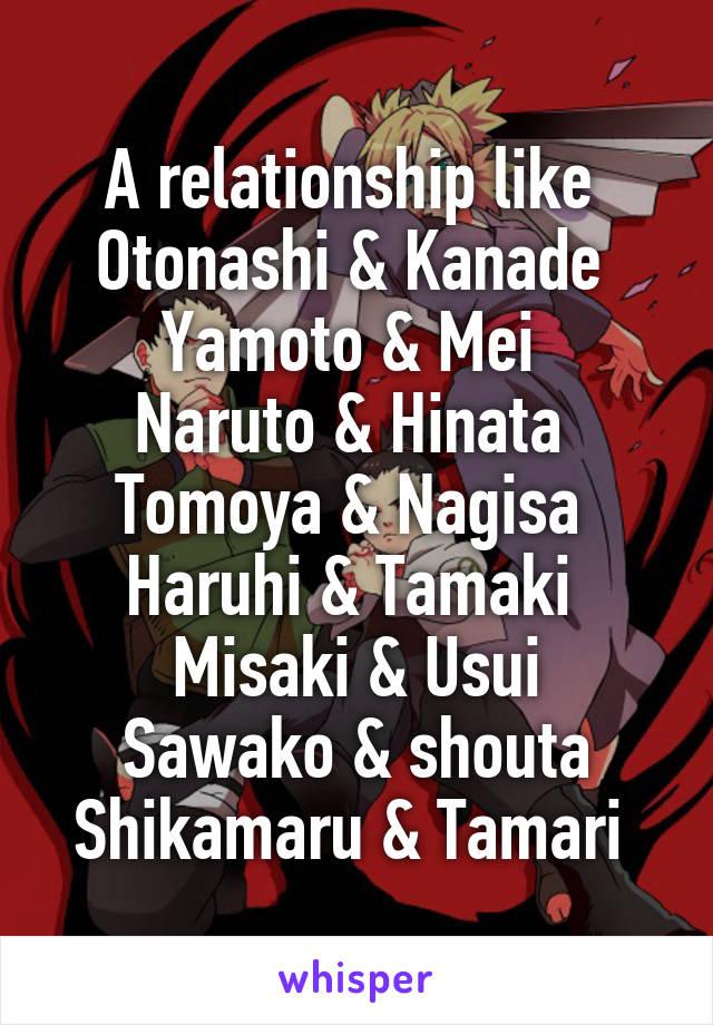 A relationship like  Otonashi & Kanade  Yamoto & Mei  Naruto & Hinata  Tomoya & Nagisa  Haruhi & Tamaki  Misaki & Usui Sawako & shouta Shikamaru & Tamari