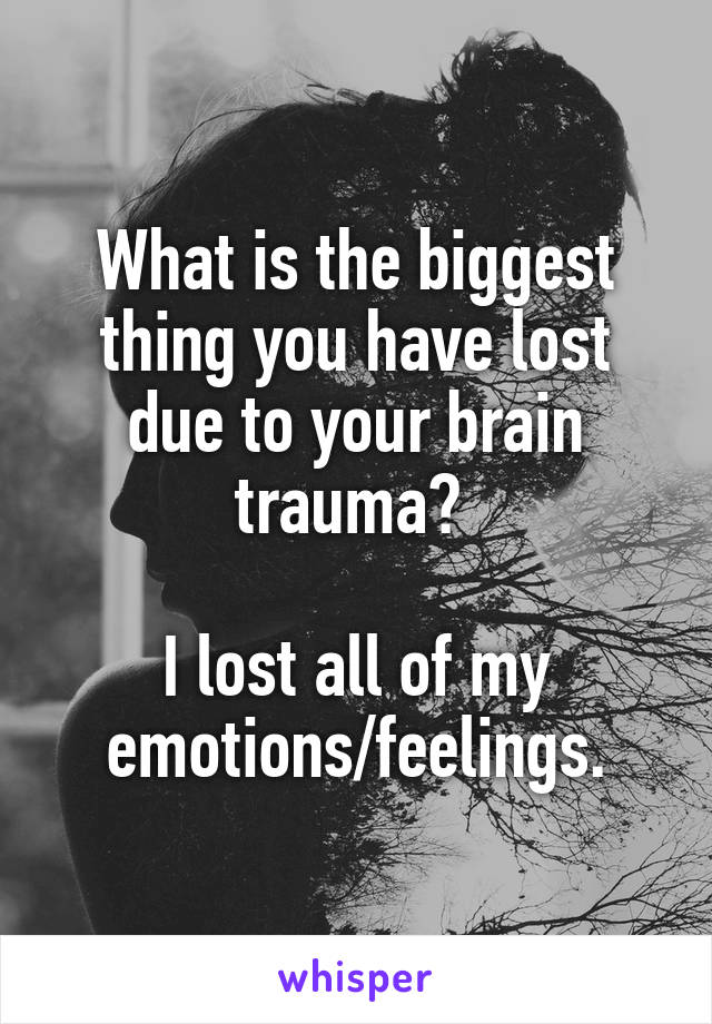 What is the biggest thing you have lost due to your brain trauma?   I lost all of my emotions/feelings.