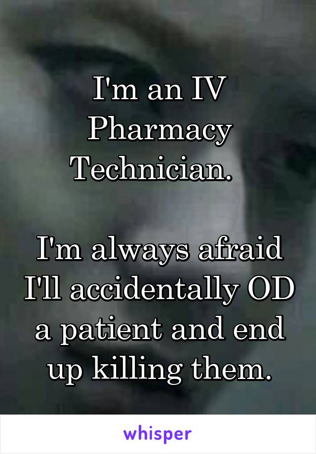 I'm an IV Pharmacy Technician.    I'm always afraid I'll accidentally OD a patient and end up killing them.