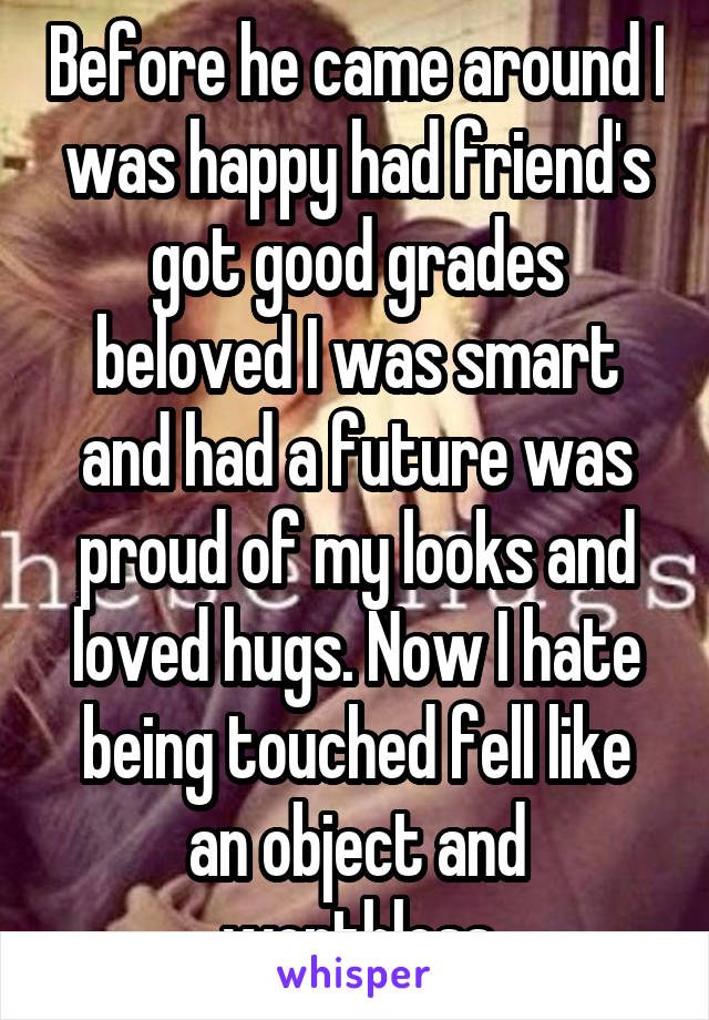 Before he came around I was happy had friend's got good grades beloved I was smart and had a future was proud of my looks and loved hugs. Now I hate being touched fell like an object and worthless