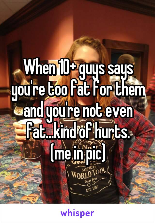 When 10+ guys says you're too fat for them and you're not even fat...kind of hurts. (me in pic)