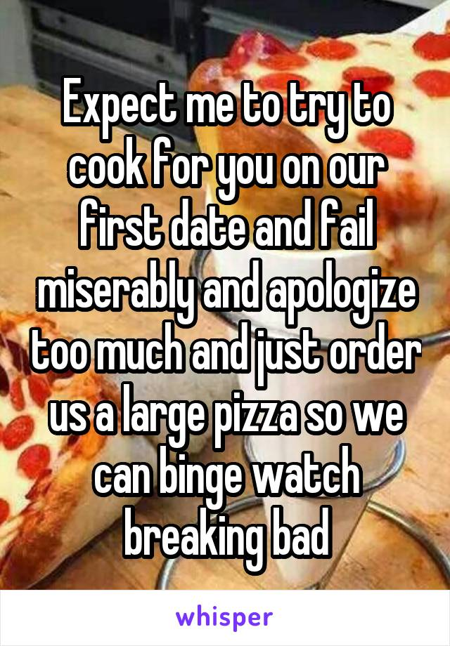 Expect me to try to cook for you on our first date and fail miserably and apologize too much and just order us a large pizza so we can binge watch breaking bad