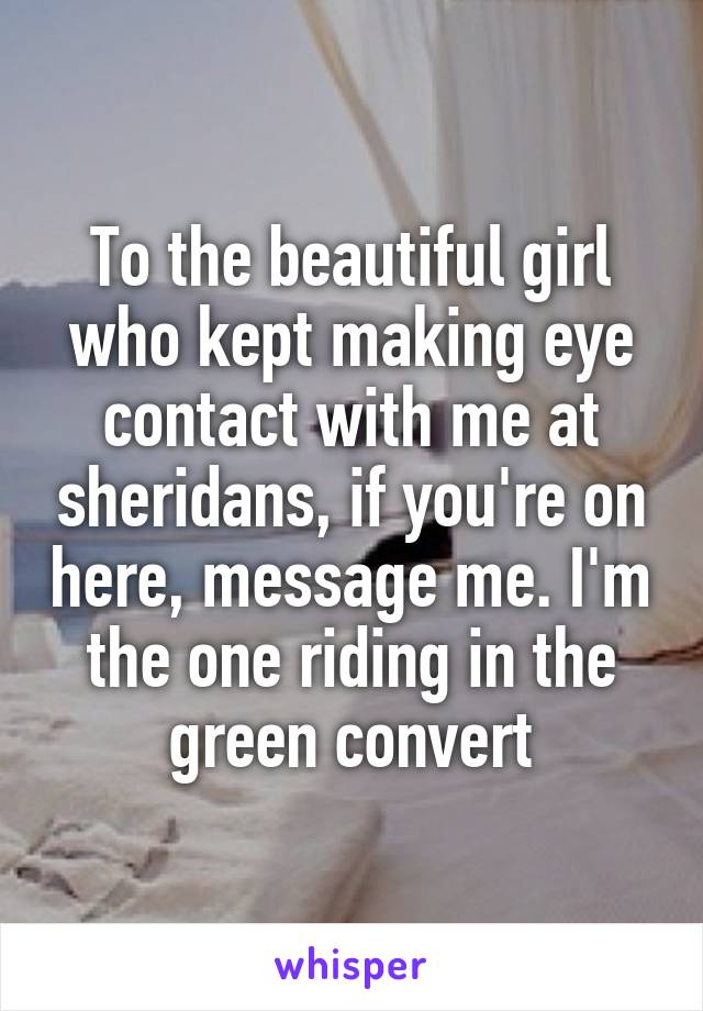 To the beautiful girl who kept making eye contact with me at sheridans, if you're on here, message me. I'm the one riding in the green convert