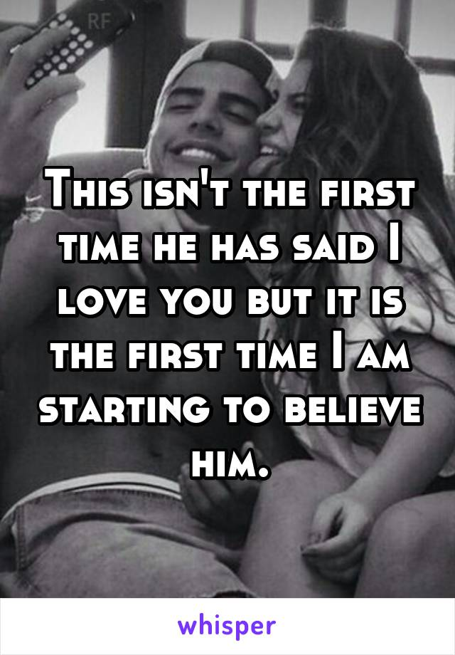 This isn't the first time he has said I love you but it is the first time I am starting to believe him.