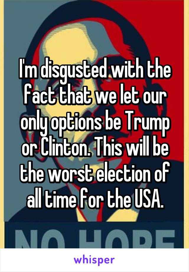 I'm disgusted with the fact that we let our only options be Trump or Clinton. This will be the worst election of all time for the USA.