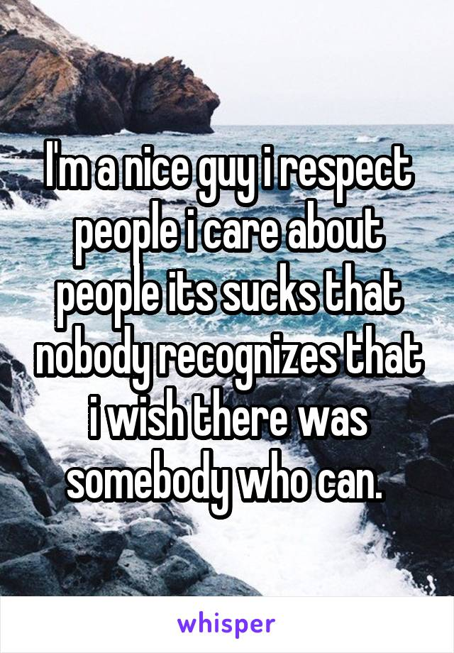 I'm a nice guy i respect people i care about people its sucks that nobody recognizes that i wish there was somebody who can.