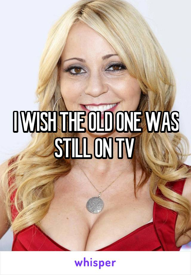 I WISH THE OLD ONE WAS STILL ON TV