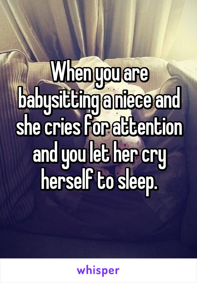 When you are babysitting a niece and she cries for attention and you let her cry herself to sleep.
