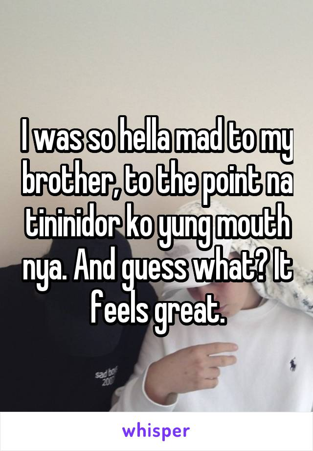 I was so hella mad to my brother, to the point na tininidor ko yung mouth nya. And guess what? It feels great.