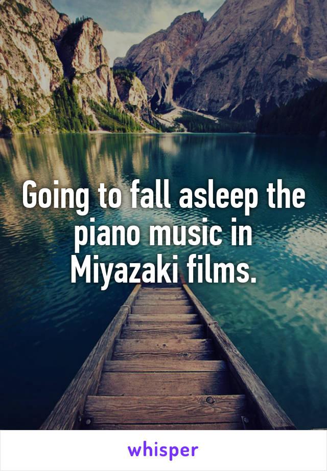 Going to fall asleep the piano music in Miyazaki films.