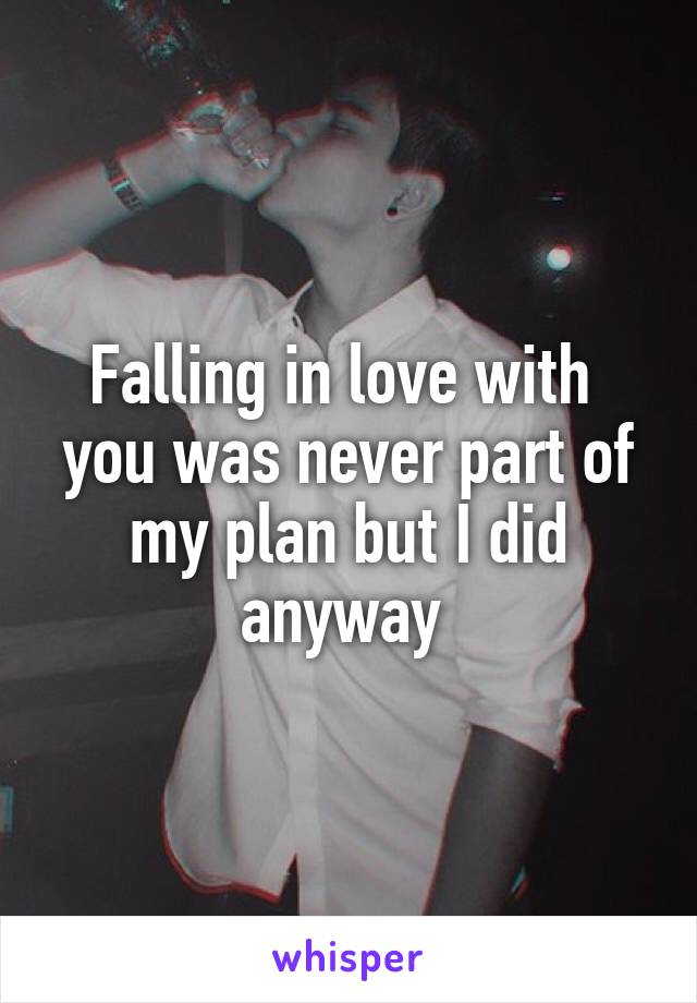 Falling in love with  you was never part of my plan but I did anyway